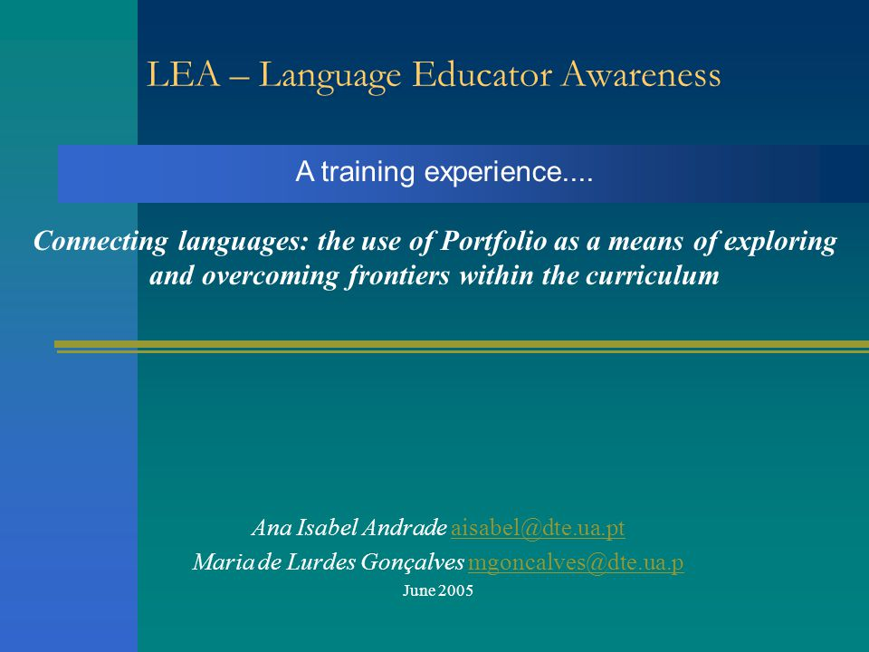 Ana Isabel Andrade aisabel@dte.ua.ptaisabel@dte.ua.pt Maria de Lurdes Gonçalves mgoncalves@dte.ua.pmgoncalves@dte.ua.p June 2005 Connecting languages: the use of Portfolio as a means of exploring and overcoming frontiers within the curriculum LEA – Language Educator Awareness A training experience....