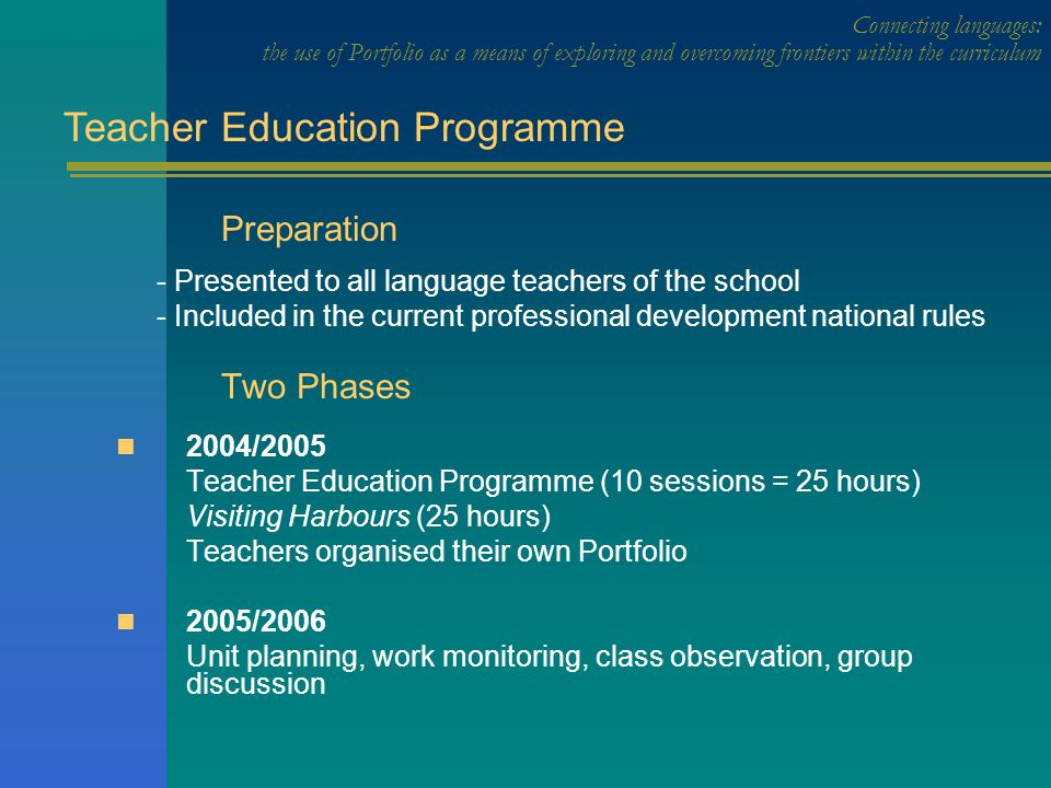 Preparation - Presented to all language teachers of the school - Included in the current professional development national rules Two Phases 2004/2005 Teacher Education Programme (10 sessions = 25 hours) Visiting Harbours (25 hours) Teachers organised their own Portfolio 2005/2006 Unit planning, work monitoring, class observation, group discussion Teacher Education Programme
