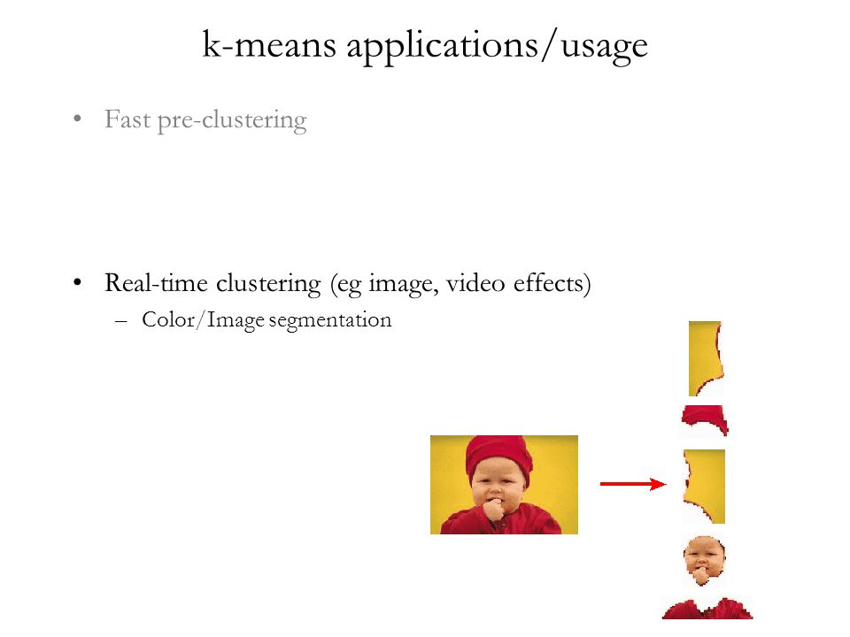 k-means applications/usage Fast pre-clustering Real-time clustering (eg image, video effects) –Color/Image segmentation