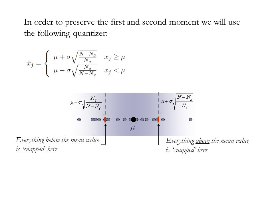 In order to preserve the first and second moment we will use the following quantizer: Everything below the mean value is 'snapped' here Everything abo