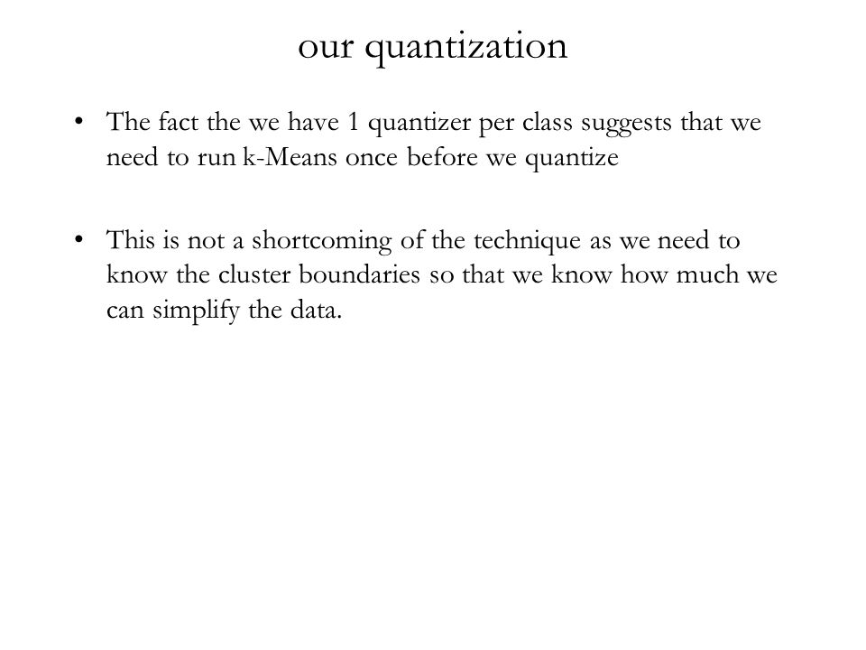 our quantization The fact the we have 1 quantizer per class suggests that we need to run k-Means once before we quantize This is not a shortcoming of