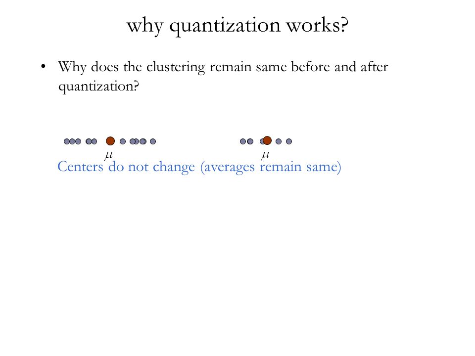 why quantization works? Why does the clustering remain same before and after quantization? Centers do not change (averages remain same)