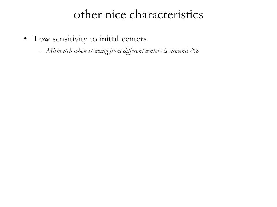 other nice characteristics Low sensitivity to initial centers –Mismatch when starting from different centers is around 7%