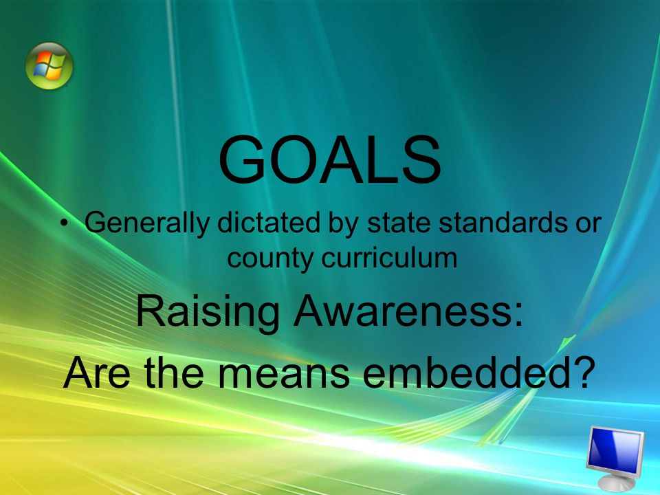 GOALS Generally dictated by state standards or county curriculum Raising Awareness: Are the means embedded