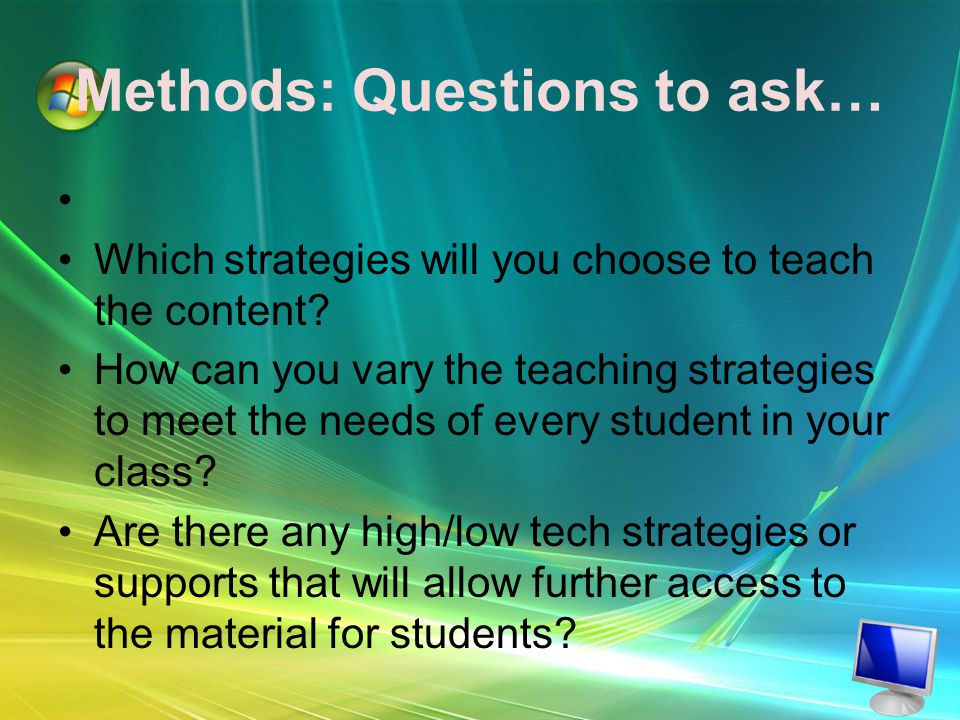 Methods: Questions to ask… Which strategies will you choose to teach the content.