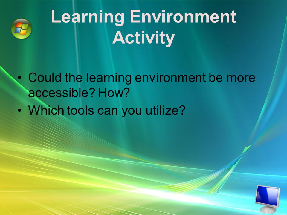Learning Environment Activity Could the learning environment be more accessible.