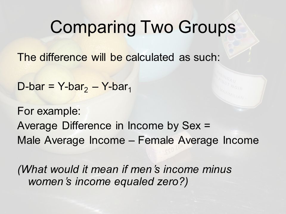 Comparing Two Groups The difference will be calculated as such: D-bar = Y-bar 2 – Y-bar 1 For example: Average Difference in Income by Sex = Male Average Income – Female Average Income (What would it mean if men's income minus women's income equaled zero )