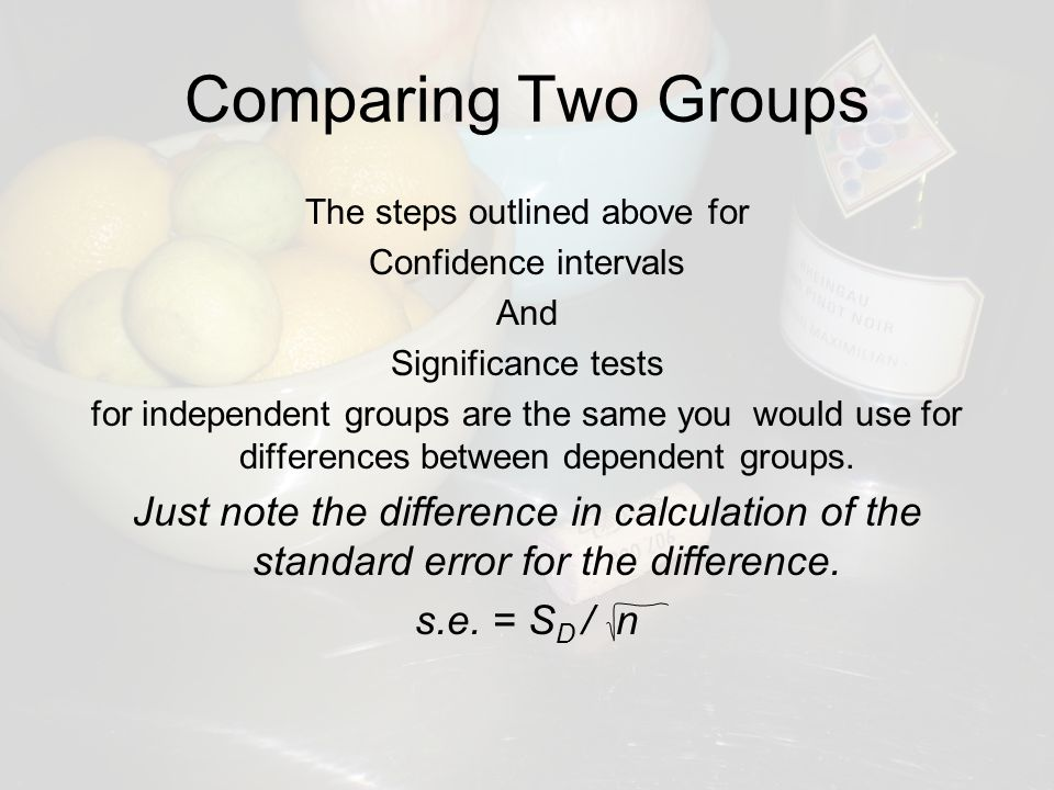 Comparing Two Groups The steps outlined above for Confidence intervals And Significance tests for independent groups are the same you would use for differences between dependent groups.