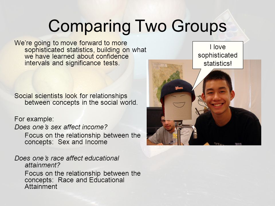 Comparing Two Groups We're going to move forward to more sophisticated statistics, building on what we have learned about confidence intervals and significance tests.