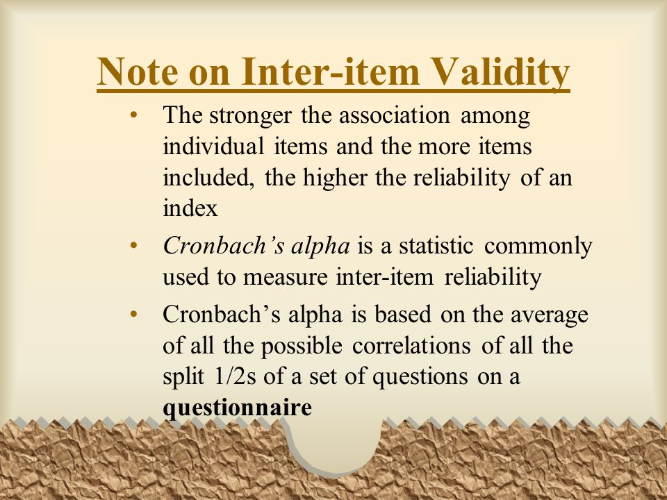 Note on Inter-item Validity The stronger the association among individual items and the more items included, the higher the reliability of an index Cronbach's alpha is a statistic commonly used to measure inter-item reliability Cronbach's alpha is based on the average of all the possible correlations of all the split 1/2s of a set of questions on a questionnaire
