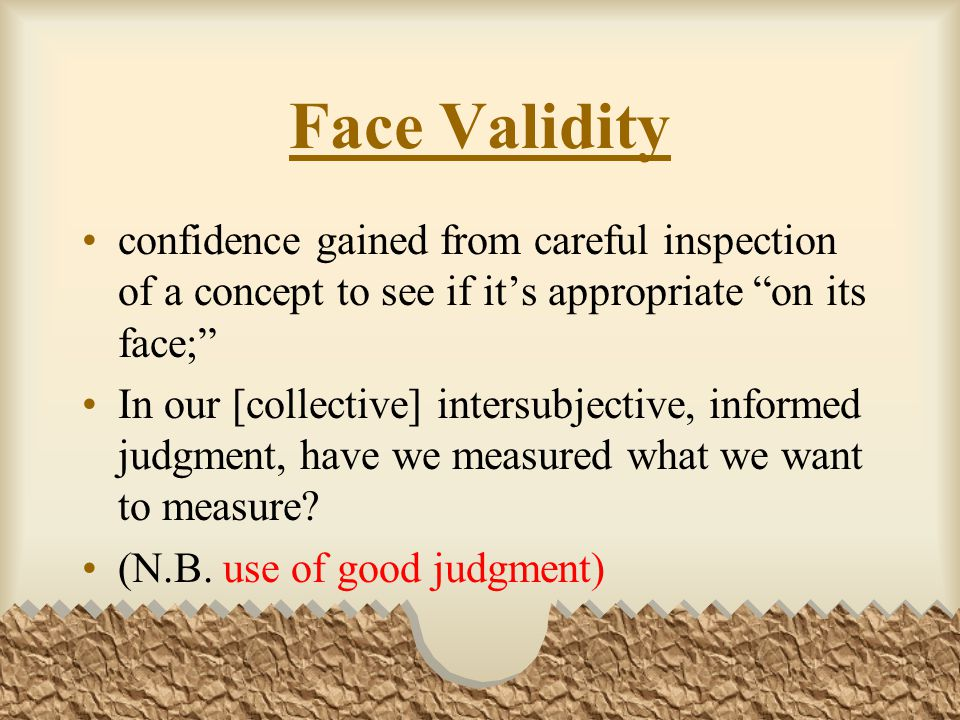Face Validity confidence gained from careful inspection of a concept to see if it's appropriate on its face; In our [collective] intersubjective, informed judgment, have we measured what we want to measure.