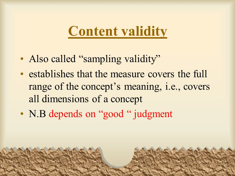 Content validity Also called sampling validity establishes that the measure covers the full range of the concept's meaning, i.e., covers all dimensions of a concept N.B depends on good judgment