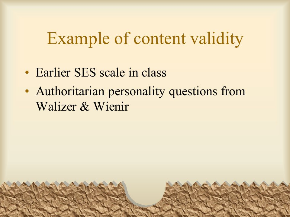 Example of content validity Earlier SES scale in class Authoritarian personality questions from Walizer & Wienir