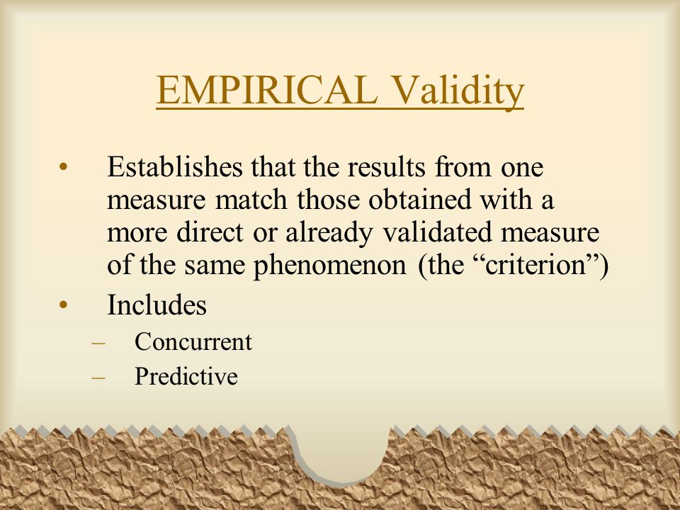 EMPIRICAL Validity Establishes that the results from one measure match those obtained with a more direct or already validated measure of the same phenomenon (the criterion ) Includes –Concurrent –Predictive
