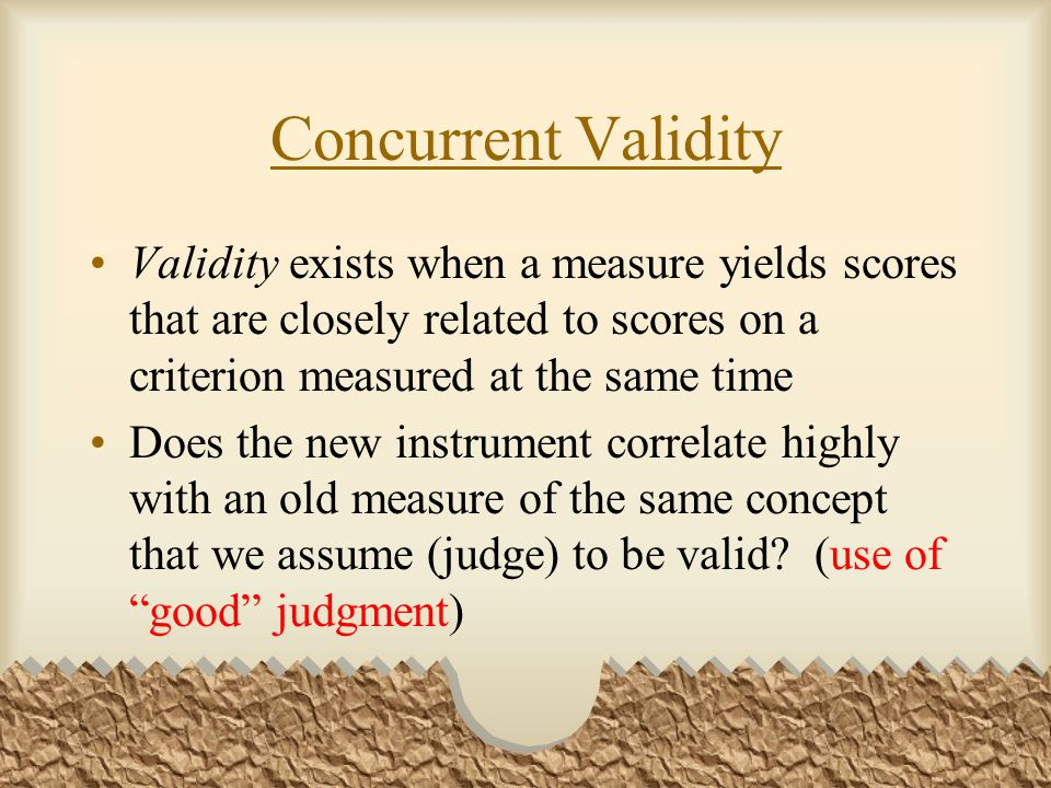 Concurrent Validity Validity exists when a measure yields scores that are closely related to scores on a criterion measured at the same time Does the new instrument correlate highly with an old measure of the same concept that we assume (judge) to be valid.