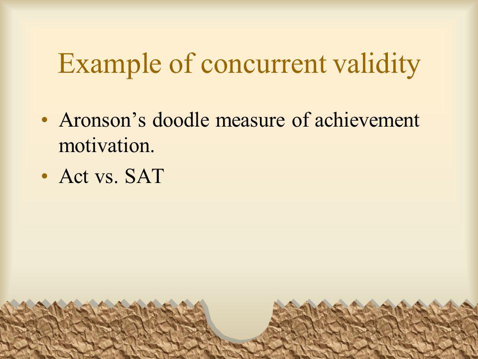 Example of concurrent validity Aronson's doodle measure of achievement motivation. Act vs. SAT