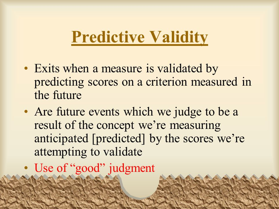 Predictive Validity Exits when a measure is validated by predicting scores on a criterion measured in the future Are future events which we judge to be a result of the concept we're measuring anticipated [predicted] by the scores we're attempting to validate Use of good judgment