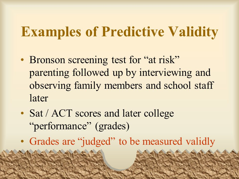 Examples of Predictive Validity Bronson screening test for at risk parenting followed up by interviewing and observing family members and school staff later Sat / ACT scores and later college performance (grades) Grades are judged to be measured validly