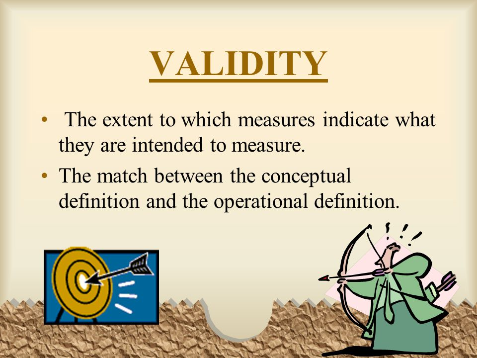 VALIDITY The extent to which measures indicate what they are intended to measure.