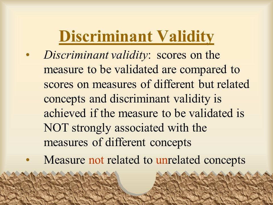 Discriminant Validity Discriminant validity: scores on the measure to be validated are compared to scores on measures of different but related concepts and discriminant validity is achieved if the measure to be validated is NOT strongly associated with the measures of different concepts Measure not related to unrelated concepts