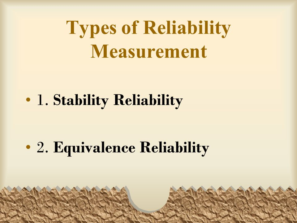 Types of Reliability Measurement 1. Stability Reliability 2. Equivalence Reliability
