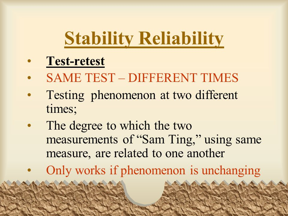 Stability Reliability Test-retest SAME TEST – DIFFERENT TIMES Testing phenomenon at two different times; The degree to which the two measurements of Sam Ting, using same measure, are related to one another Only works if phenomenon is unchanging