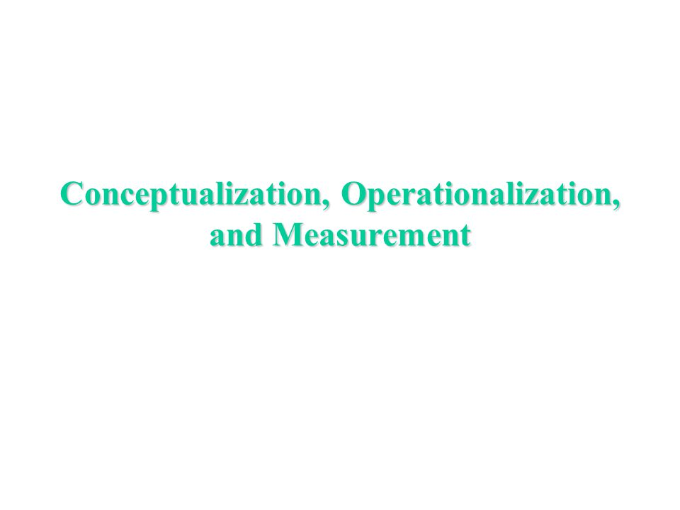 Conceptualization, Operationalization, and Measurement