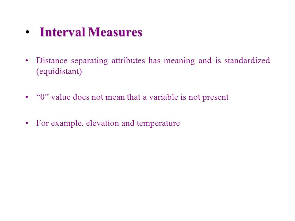 """Interval Measures Distance separating attributes has meaning and is standardized (equidistant) """"0"""" value does not mean that a variable is not present"""