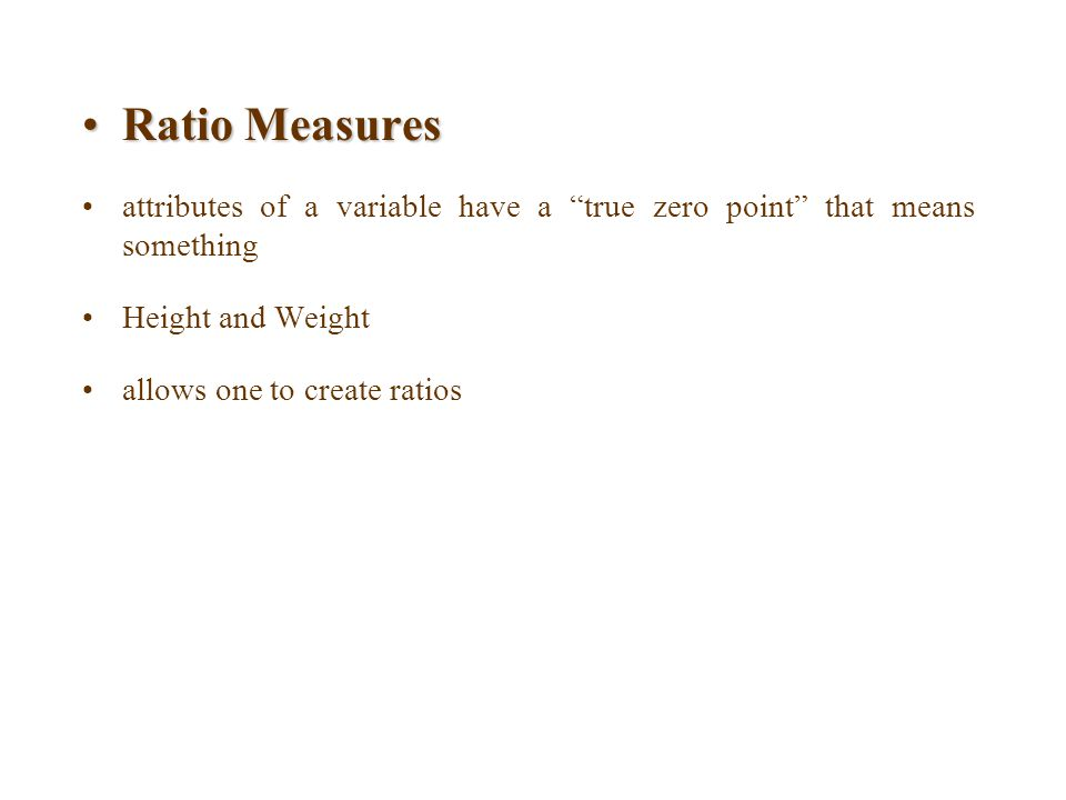 """Ratio MeasuresRatio Measures attributes of a variable have a """"true zero point"""" that means something Height and Weight allows one to create ratios"""