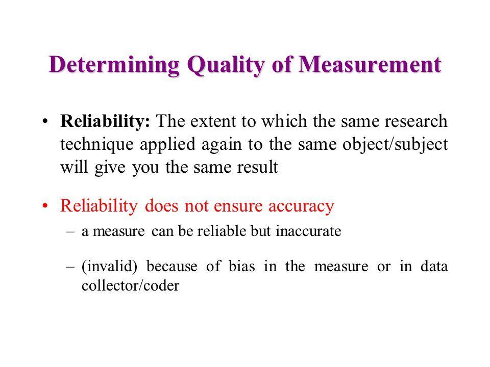 Determining Quality of Measurement Reliability: The extent to which the same research technique applied again to the same object/subject will give you