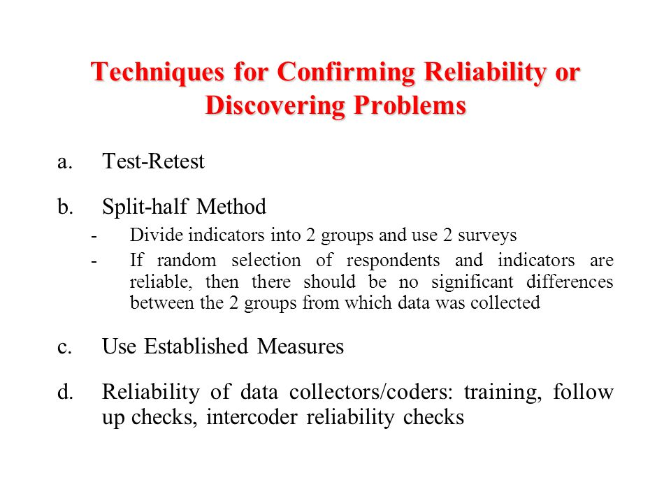 Techniques for Confirming Reliability or Discovering Problems a.Test-Retest b.Split-half Method -Divide indicators into 2 groups and use 2 surveys -If