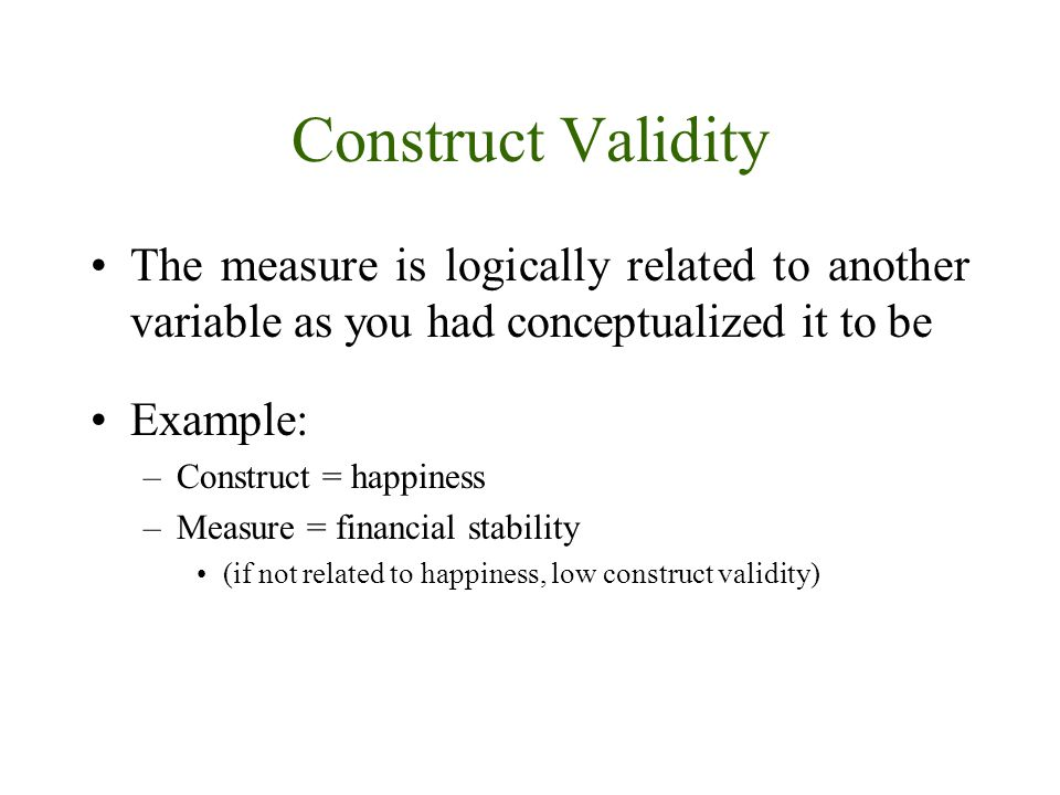 Construct Validity The measure is logically related to another variable as you had conceptualized it to be Example: –Construct = happiness –Measure =