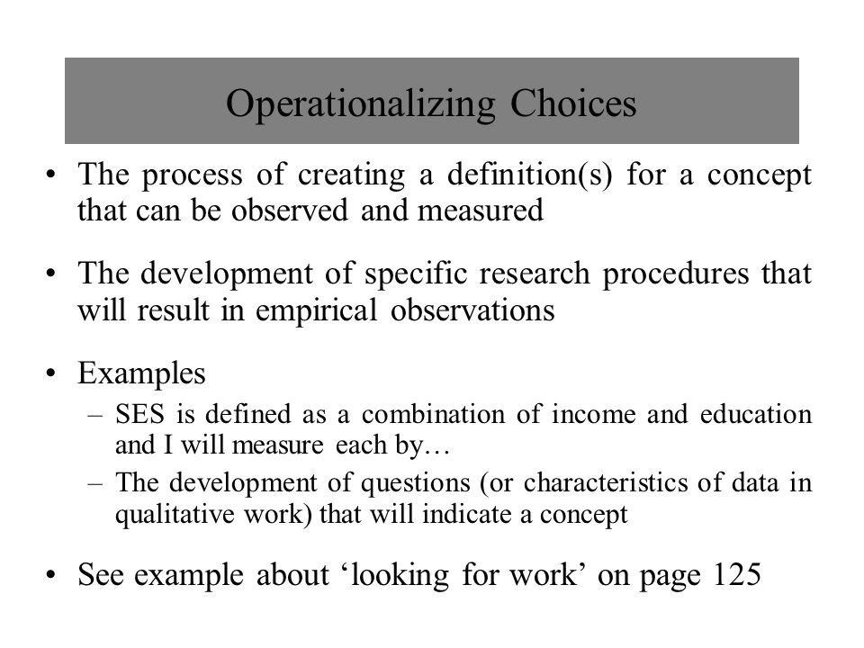 Operationalizing Choices The process of creating a definition(s) for a concept that can be observed and measured The development of specific research