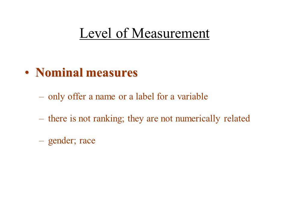 Ordinal measuresOrdinal measures –Variables with attributes that can be rank ordered –Can say one response is more or less than another –Distance between does not have meaning –Scales and indexes are ordinal measures, but conventions for analysis allow us to assume equidistance between attributes.