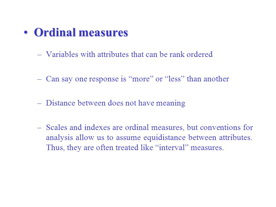 Interval Measures Distance separating attributes has meaning and is standardized (equidistant) 0 value does not mean that a variable is not present For example, elevation and temperature