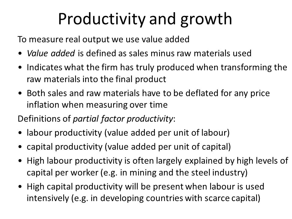 Productivity and growth To measure real output we use value added Value added is defined as sales minus raw materials used Indicates what the firm has truly produced when transforming the raw materials into the final product Both sales and raw materials have to be deflated for any price inflation when measuring over time Definitions of partial factor productivity: labour productivity (value added per unit of labour) capital productivity (value added per unit of capital) High labour productivity is often largely explained by high levels of capital per worker (e.g.