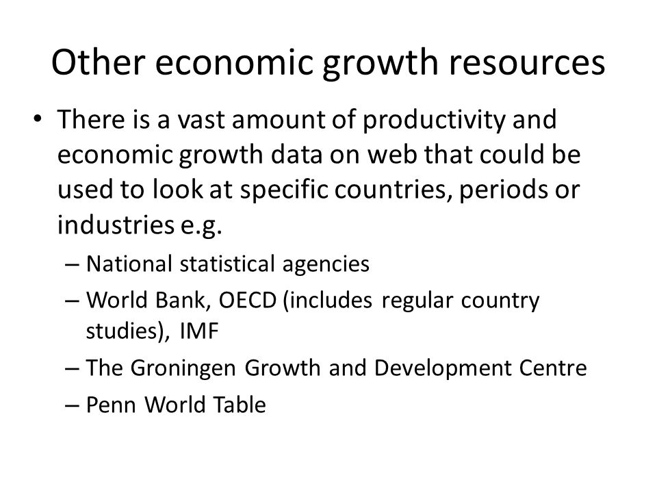 Other economic growth resources There is a vast amount of productivity and economic growth data on web that could be used to look at specific countries, periods or industries e.g.
