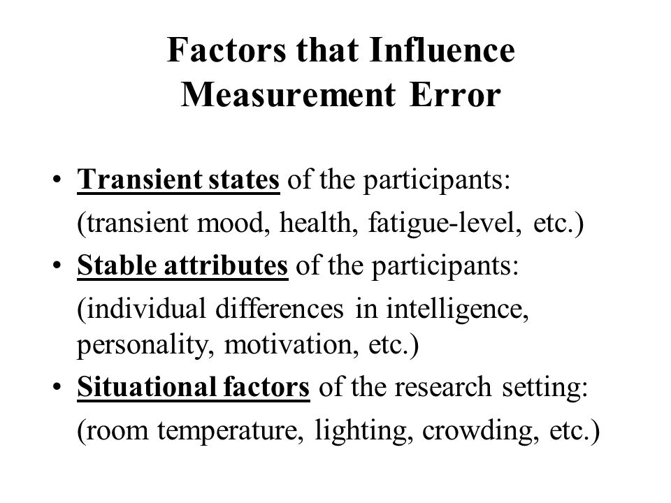 Characteristics of Measures and Manipulations Precision and clarity of operational definitions Training of observers Number of independent observations on which a score is based (more is better?) Measures that induce fatigue or fear