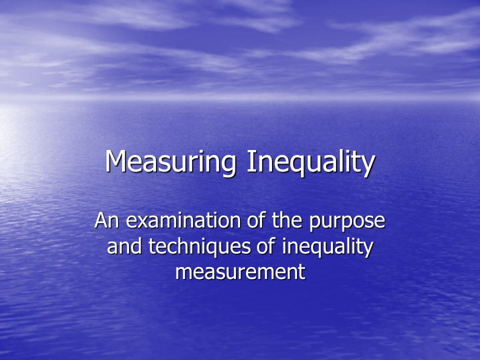 Measuring Inequality An examination of the purpose and techniques of inequality measurement