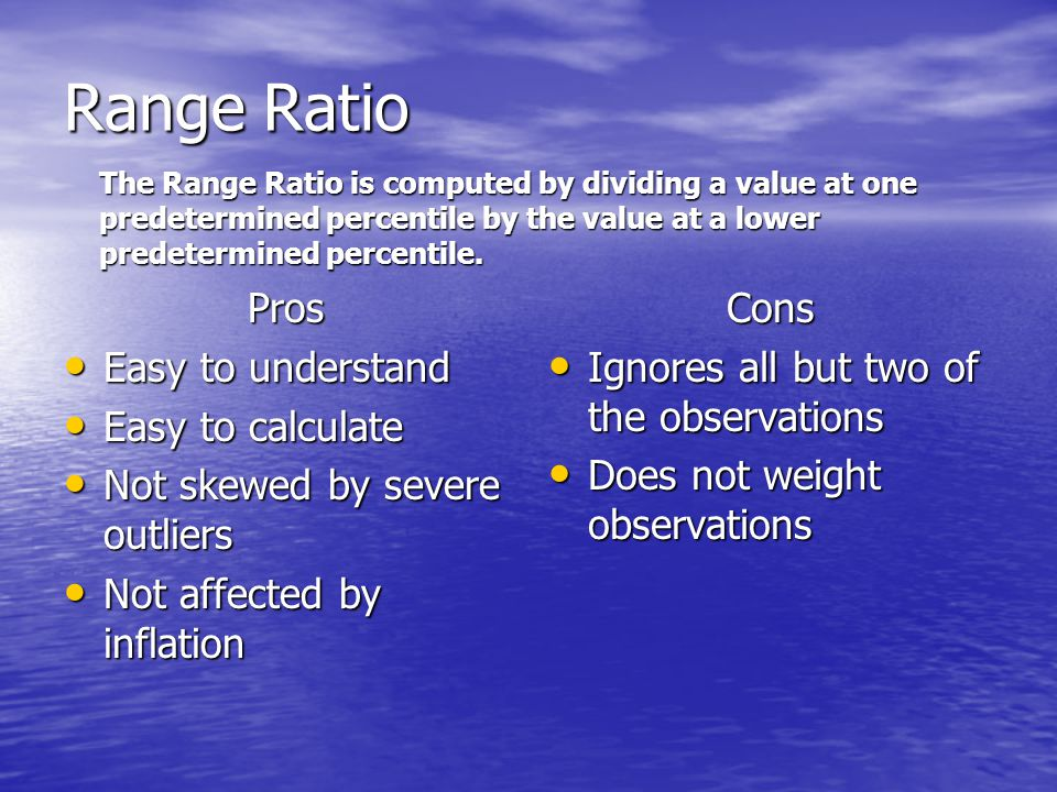 Range Ratio Pros Easy to understand Easy to understand Easy to calculate Easy to calculate Not skewed by severe outliers Not skewed by severe outliers Not affected by inflation Not affected by inflationCons Ignores all but two of the observations Ignores all but two of the observations Does not weight observations Does not weight observations The Range Ratio is computed by dividing a value at one predetermined percentile by the value at a lower predetermined percentile.