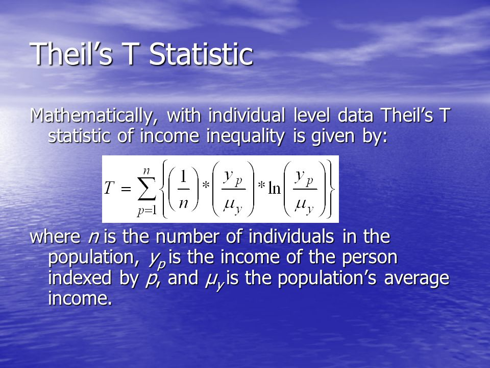 Theil's T Statistic Mathematically, with individual level data Theil's T statistic of income inequality is given by: where n is the number of individuals in the population, y p is the income of the person indexed by p, and µ y is the population's average income.