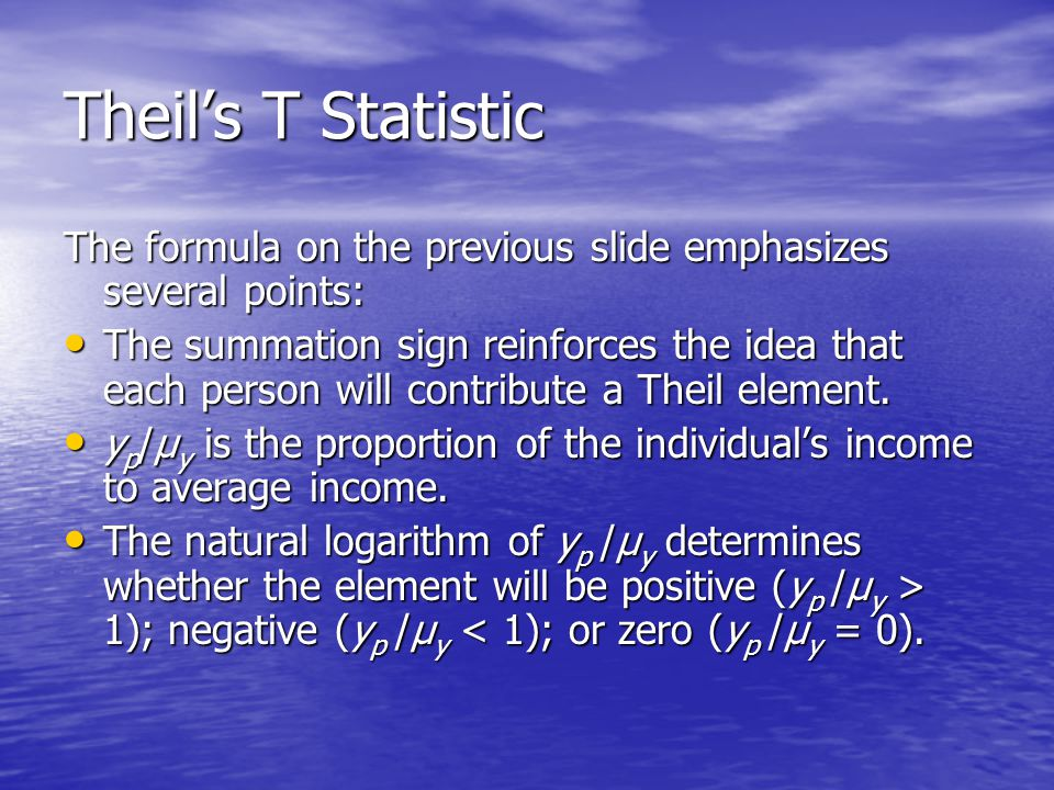 Theil's T Statistic The formula on the previous slide emphasizes several points: The summation sign reinforces the idea that each person will contribute a Theil element.