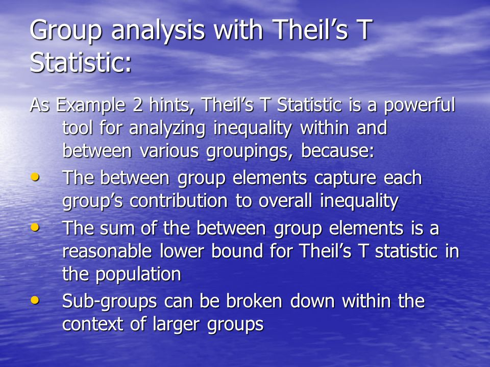 Group analysis with Theil's T Statistic: As Example 2 hints, Theil's T Statistic is a powerful tool for analyzing inequality within and between various groupings, because: The between group elements capture each group's contribution to overall inequality The between group elements capture each group's contribution to overall inequality The sum of the between group elements is a reasonable lower bound for Theil's T statistic in the population The sum of the between group elements is a reasonable lower bound for Theil's T statistic in the population Sub-groups can be broken down within the context of larger groups Sub-groups can be broken down within the context of larger groups