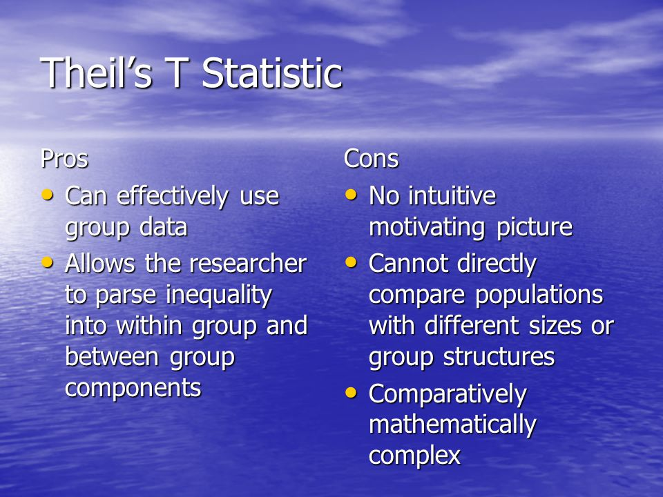 Theil's T Statistic Pros Can effectively use group data Can effectively use group data Allows the researcher to parse inequality into within group and between group components Allows the researcher to parse inequality into within group and between group componentsCons No intuitive motivating picture No intuitive motivating picture Cannot directly compare populations with different sizes or group structures Cannot directly compare populations with different sizes or group structures Comparatively mathematically complex Comparatively mathematically complex