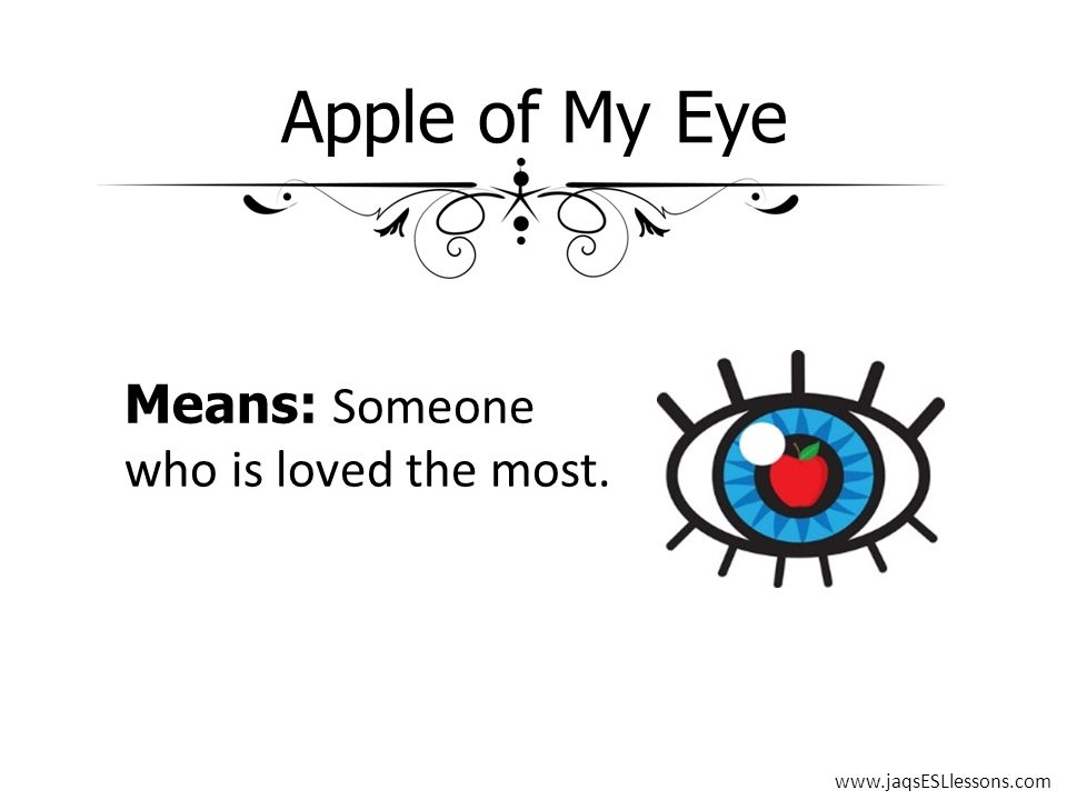 Apple of My Eye Means: Someone who is loved the most. www.jaqsESLlessons.com