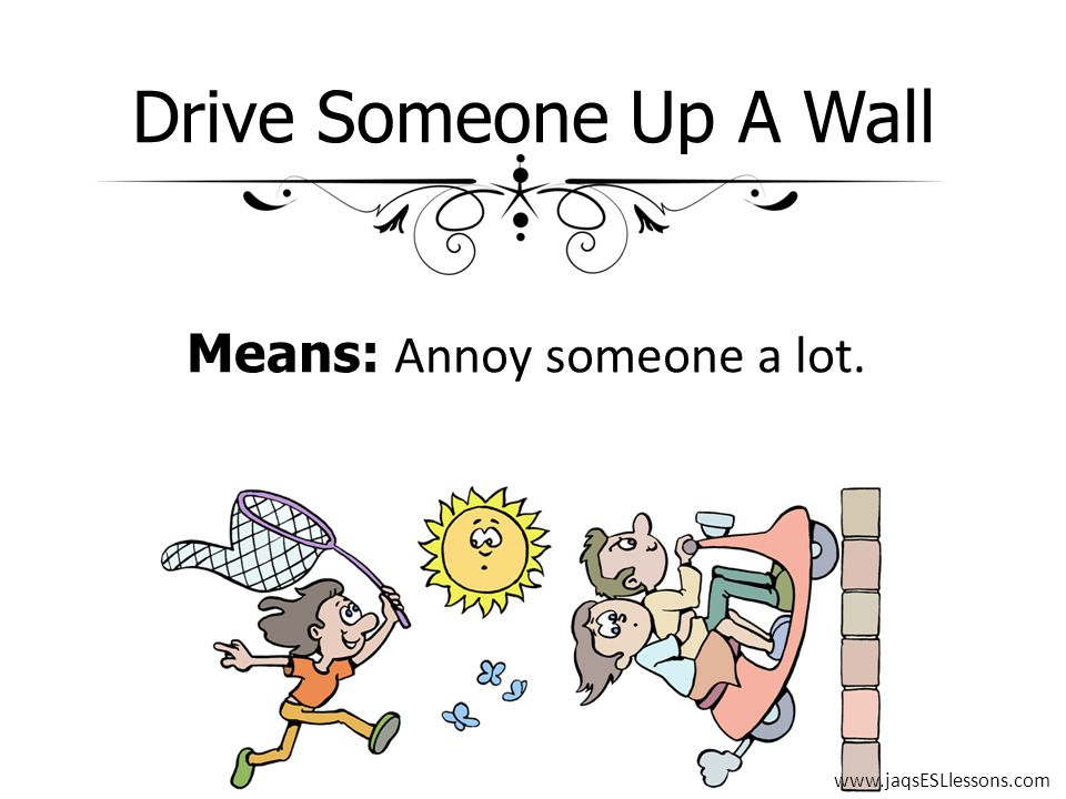 Drive Someone Up A Wall Means: Annoy someone a lot. www.jaqsESLlessons.com