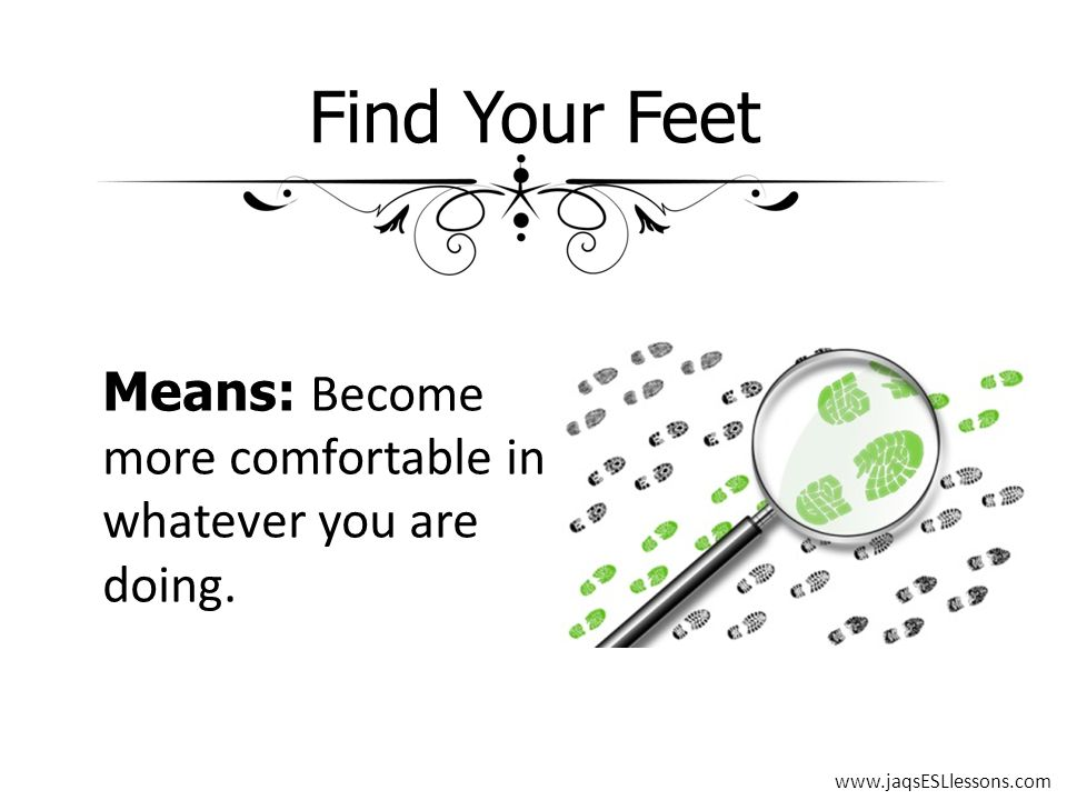 Find Your Feet Means: Become more comfortable in whatever you are doing. www.jaqsESLlessons.com