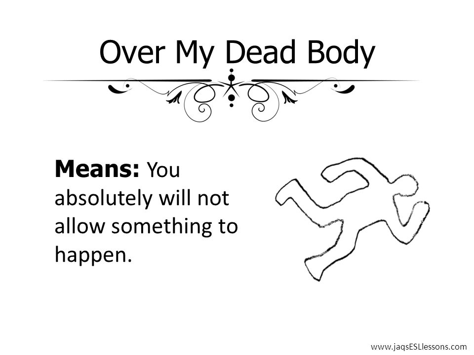 Over My Dead Body Means: You absolutely will not allow something to happen. www.jaqsESLlessons.com