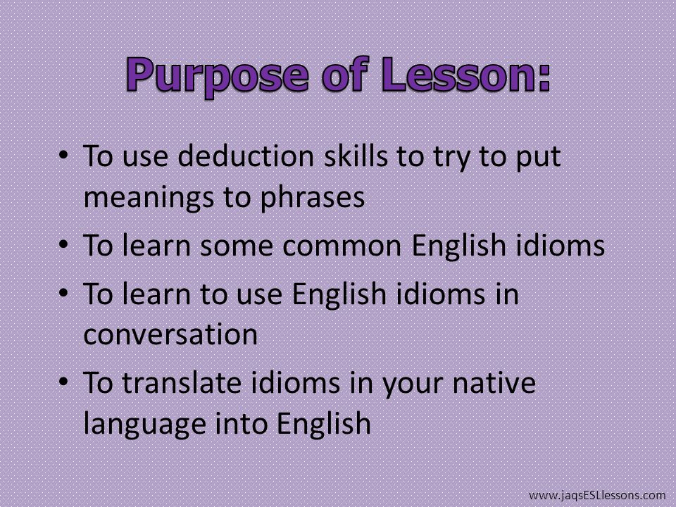 To use deduction skills to try to put meanings to phrases To learn some common English idioms To learn to use English idioms in conversation To translate idioms in your native language into English www.jaqsESLlessons.com