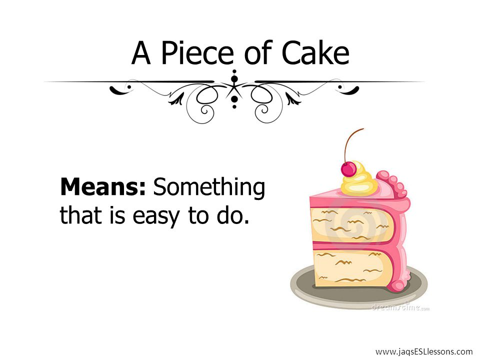 A Piece of Cake Means: Something that is easy to do. www.jaqsESLlessons.com